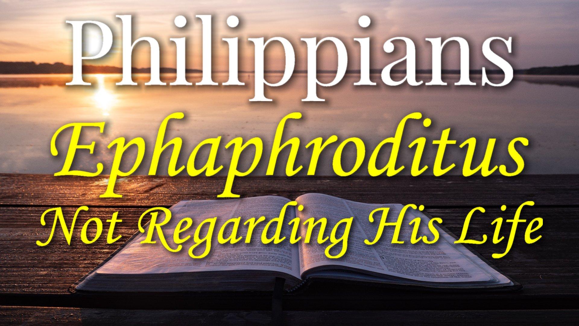 10 Epaphroditus Not Regarding His Life